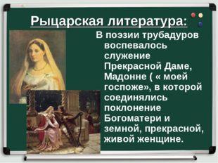 Рыцарская литература: В поэзии трубадуров воспевалось служение Прекрасной Дам