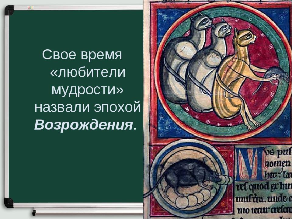 Свое время «любители мудрости» назвали эпохой Возрождения.