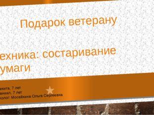 Подарок ветерану Техника: состаривание бумаги Сергиенко Никита, 7 лет Сергиен