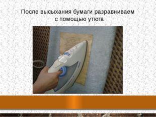 После высыхания бумаги разравниваем с помощью утюга