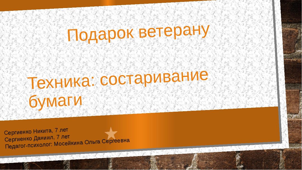 Подарок ветерану Техника: состаривание бумаги Сергиенко Никита, 7 лет Сергиен...