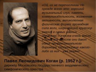 Павел Леонидович Коган (р. 1952 г.)- дирижёр Московского государственного ака