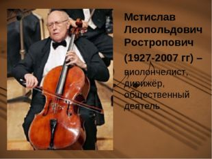 Мстислав Леопольдович Ростропович (1927-2007 гг) – виолончелист, дирижёр, общ