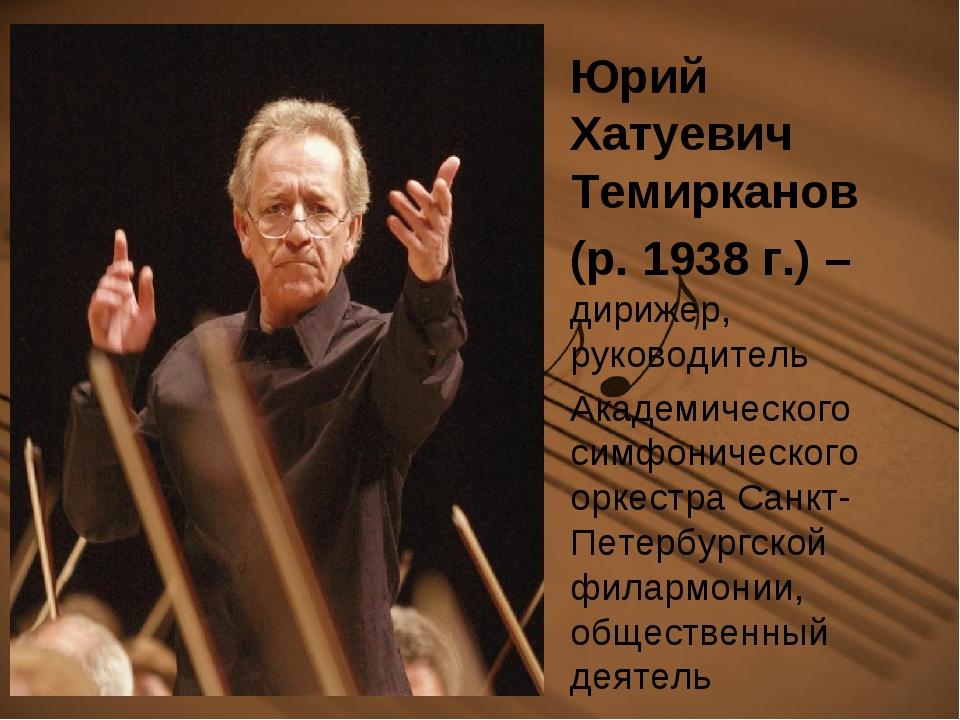 Юрий Хатуевич Темирканов (р. 1938 г.) – дирижер, руководитель Академического...