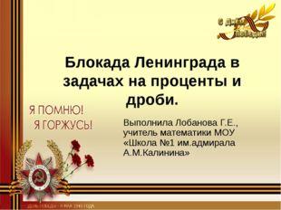 Блокада Ленинграда в задачах на проценты и дроби. Выполнила Лобанова Г.Е., уч