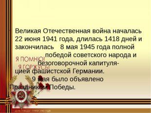Великая Отечественная война началась 22 июня 1941 года, длилась 1418 дней и