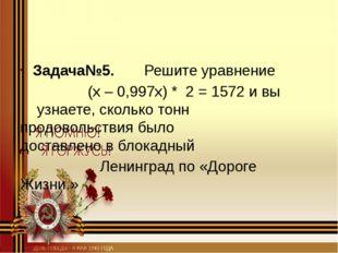 Задача№5. Решите уравнение (х – 0,997х) * 2 = 1572 и вы узнаете, ско
