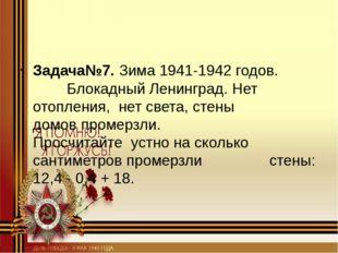 Задача№7. Зима 1941-1942 годов. Блокадный Ленинград. Нет отопления, н