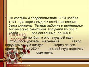 Не хватало и продовольствия. С 13 ноября 1941 года норма выдачи хлеба населе