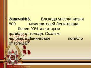Задача№8. Блокада унесла жизни 800 тысяч жителей Ленинграда, более 90%