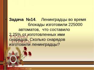 Задача №14. Ленинградцы во время блокады изготовили 225000 автоматов,
