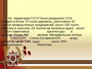 На территории СССР было разрушено 1710 городов и более 70 тысяч деревень, ун