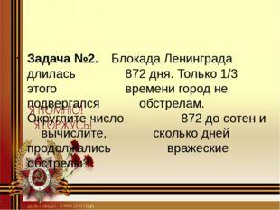 Задача №2. Блокада Ленинграда длилась 872 дня. Только 1/3 этого вр
