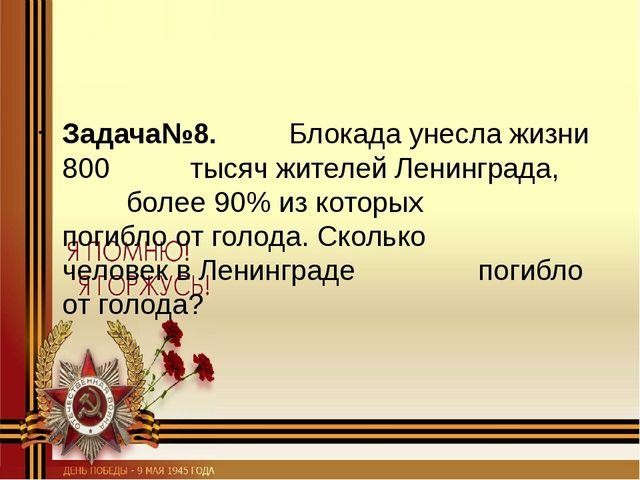 Задача№8. Блокада унесла жизни 800 тысяч жителей Ленинграда, более 90%...