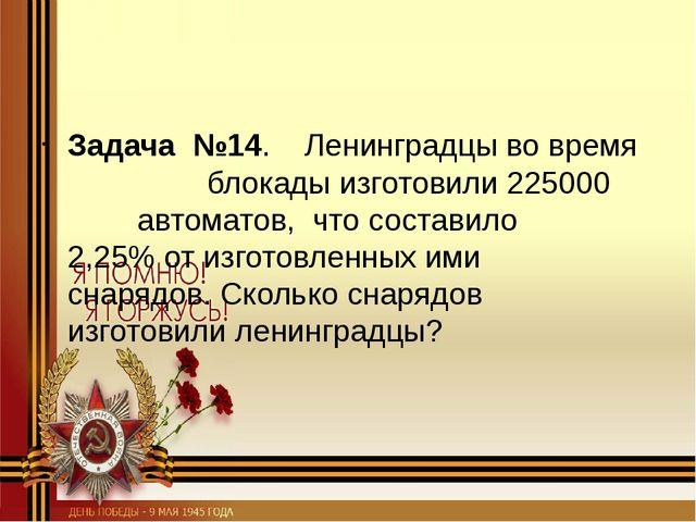 Задача №14. Ленинградцы во время блокады изготовили 225000 автоматов,...
