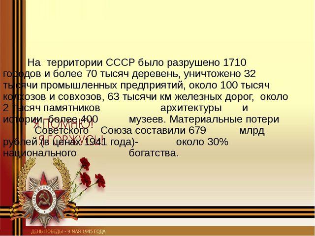 На территории СССР было разрушено 1710 городов и более 70 тысяч деревень, ун...