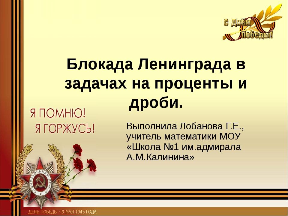 Блокада Ленинграда в задачах на проценты и дроби. Выполнила Лобанова Г.Е., уч...