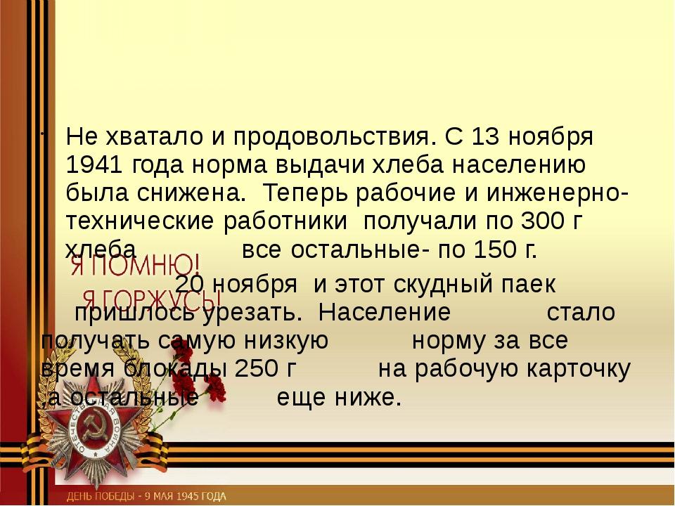 Не хватало и продовольствия. С 13 ноября 1941 года норма выдачи хлеба населе...