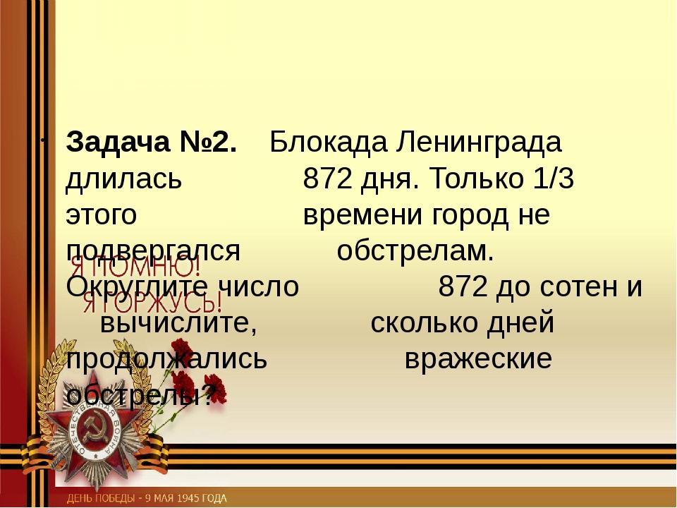Задача №2. Блокада Ленинграда длилась 872 дня. Только 1/3 этого вр...