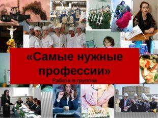 «Самые нужные профессии» Работа в группах
