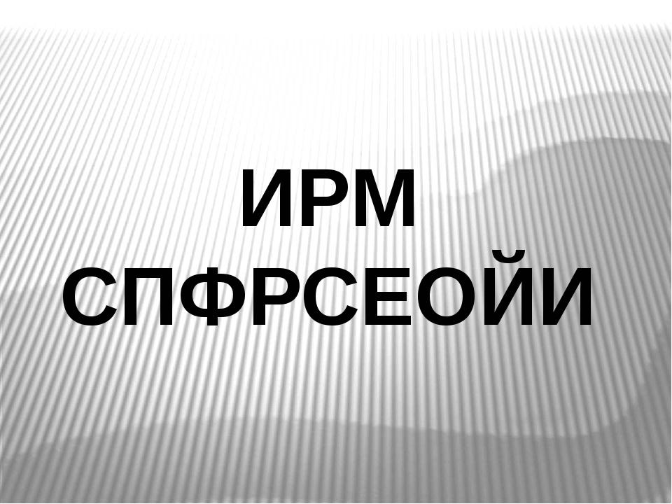 ИРМ СПФРСЕОЙИ