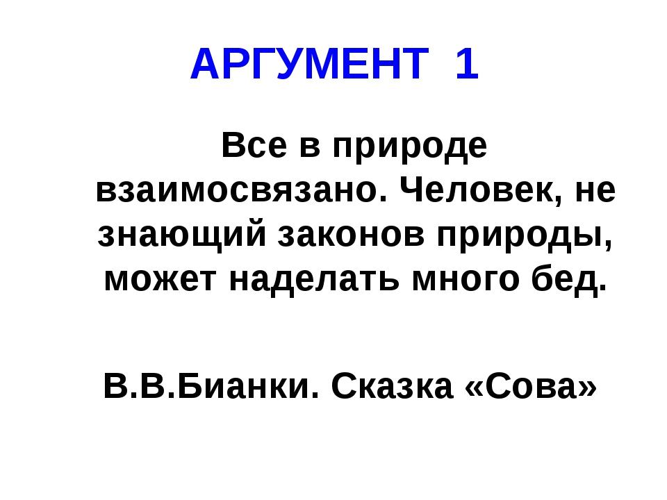 АРГУМЕНТ 1 Все в природе взаимосвязано. Человек, не знающий законов природы,...