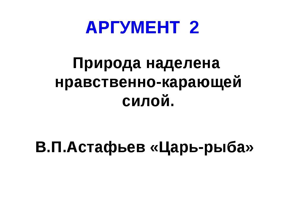 АРГУМЕНТ 2 Природа наделена нравственно-карающей силой. В.П.Астафьев «Царь-ры...