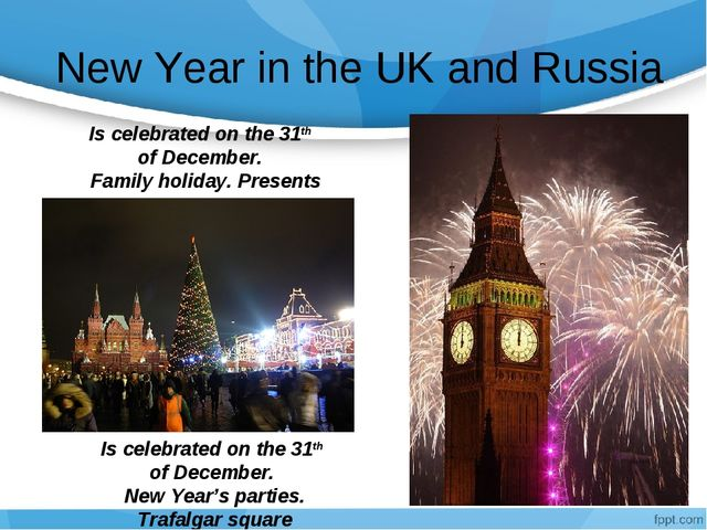 New Year in the UK and Russia Is celebrated on the 31th of December. Family...