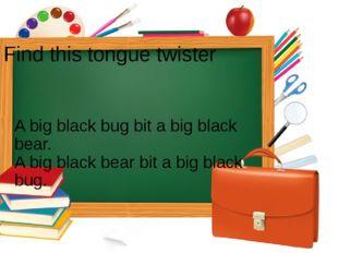 Find this tongue twister A big black bug bit a big black bear. A big black be