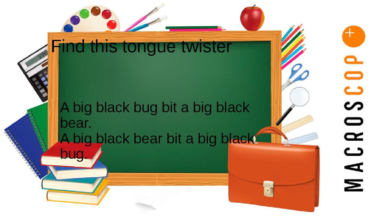 Find this tongue twister A big black bug bit a big black bear. A big black be...