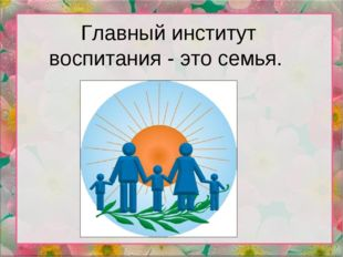 Главный институт воспитания - это семья.