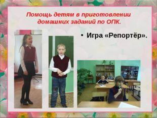 Помощь детям в приготовлении домашних заданий по ОПК. Игра «Репортёр».