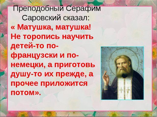 Преподобный Серафим Саровский сказал: « Матушка, матушка! Не торопись научить...