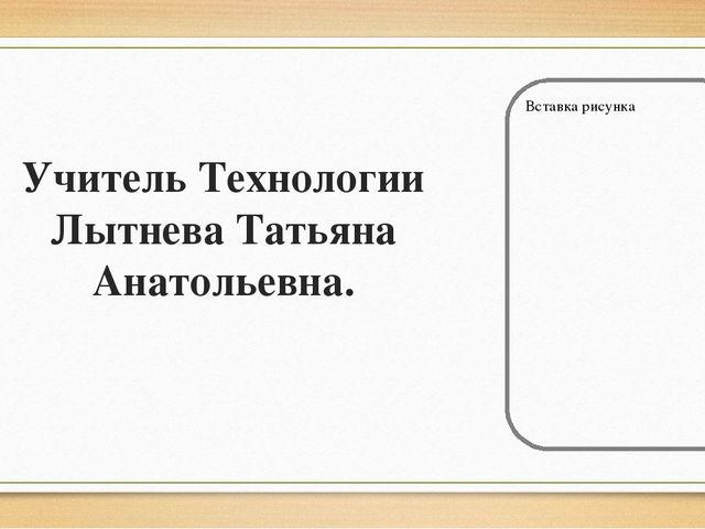 Учитель Технологии Лытнева Татьяна Анатольевна.