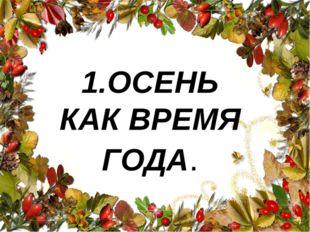 1.ОСЕНЬ КАК ВРЕМЯ ГОДА.