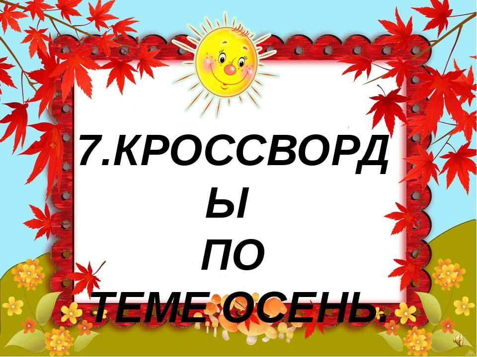 7.КРОССВОРДЫ ПО ТЕМЕ ОСЕНЬ.