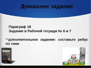 Параграф 18 Задание в Рабочей тетради № 6 и 7 **дополнительное задание: сост