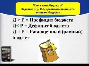 Что такое бюджет? Задание: стр. 153, прочитать, выписать понятие «бюджет» Д >