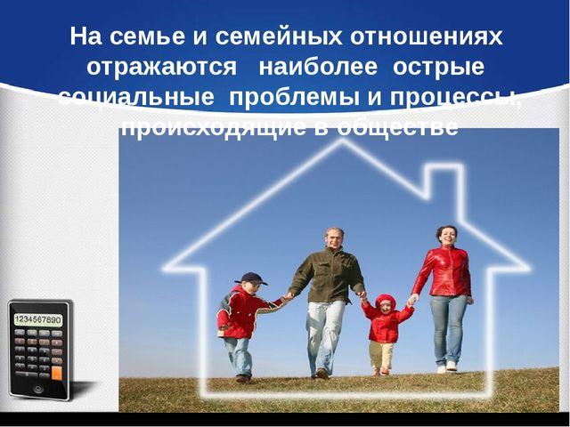 На семье и семейных отношениях отражаются наиболее острые социальные проблемы...