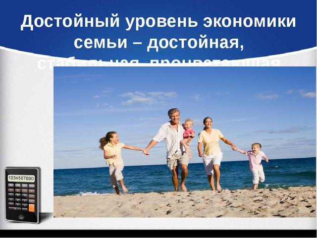 Достойный уровень экономики семьи – достойная, стабильная, процветающая жизнь...