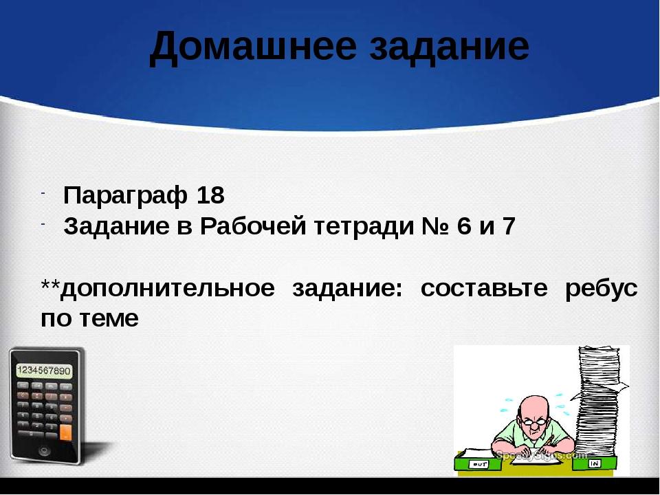 Параграф 18 Задание в Рабочей тетради № 6 и 7 **дополнительное задание: сост...