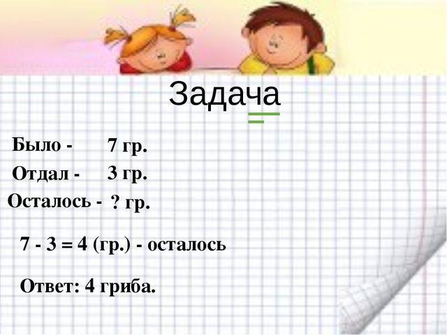 Задача Было - Отдал - 7 гр. 3 гр. Осталось - 7 - 3 = 4 (гр.) - осталось Ответ...