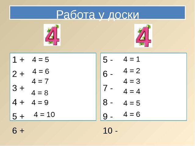 Работа у доски 1 + 2 + 3 + 4 + 5 + 6 + 5 - 6 - 7 - 8 - 9 - 10 - 4 = 5 4 = 6 4...