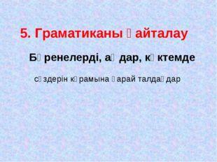 5. Граматиканы қайталау Бөренелерді, аңдар, көктемде сөздерін кұрамына қарай