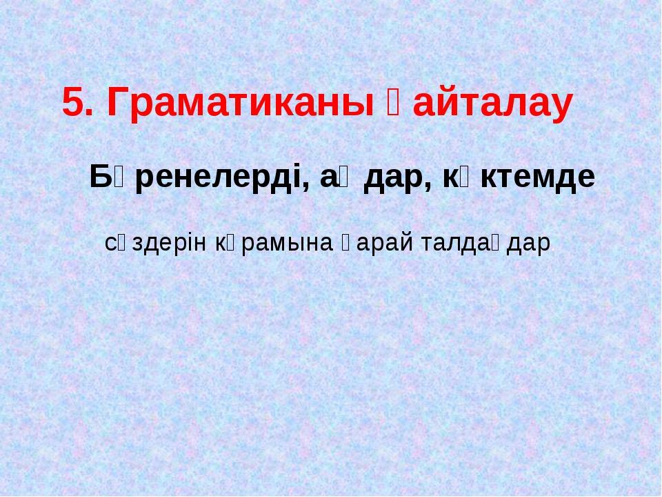 5. Граматиканы қайталау Бөренелерді, аңдар, көктемде сөздерін кұрамына қарай...