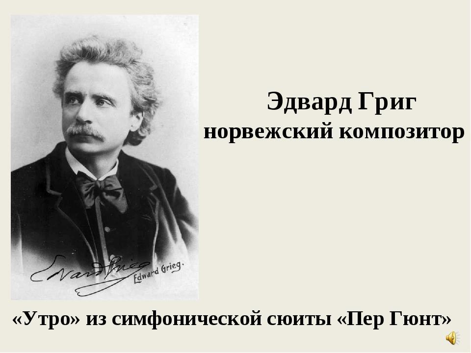 Эдвард Григ норвежский композитор «Утро» из симфонической сюиты «Пер Гюнт»