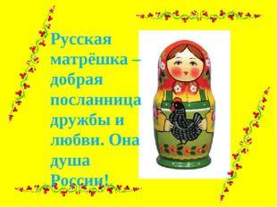 Русская матрёшка – добрая посланница дружбы и любви. Она душа России!