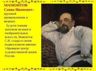 МАМОНТОВ Савва Иванович - крупный промышленник и меценат. Будучи тонким знато