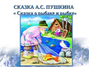 СКАЗКА А.С. ПУШКИНА « Сказка о рыбаке и рыбке»