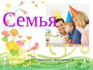 Семья Подготовила: Мартыненко Н.В.